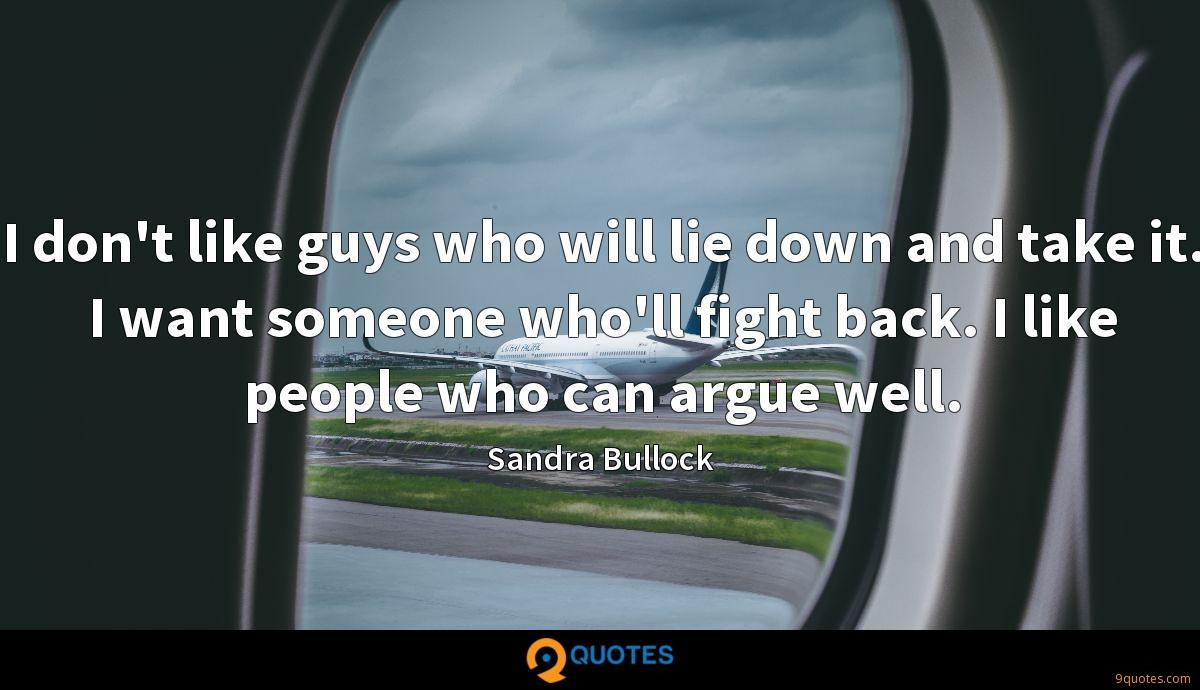 I don't like guys who will lie down and take it. I want someone who'll fight back. I like people who can argue well.
