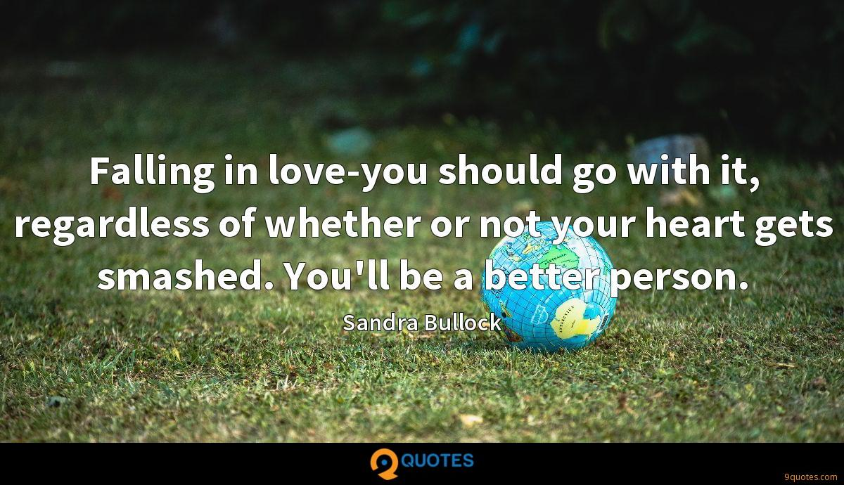Falling in love-you should go with it, regardless of whether or not your heart gets smashed. You'll be a better person.