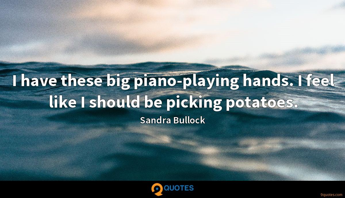 I have these big piano-playing hands. I feel like I should be picking potatoes.