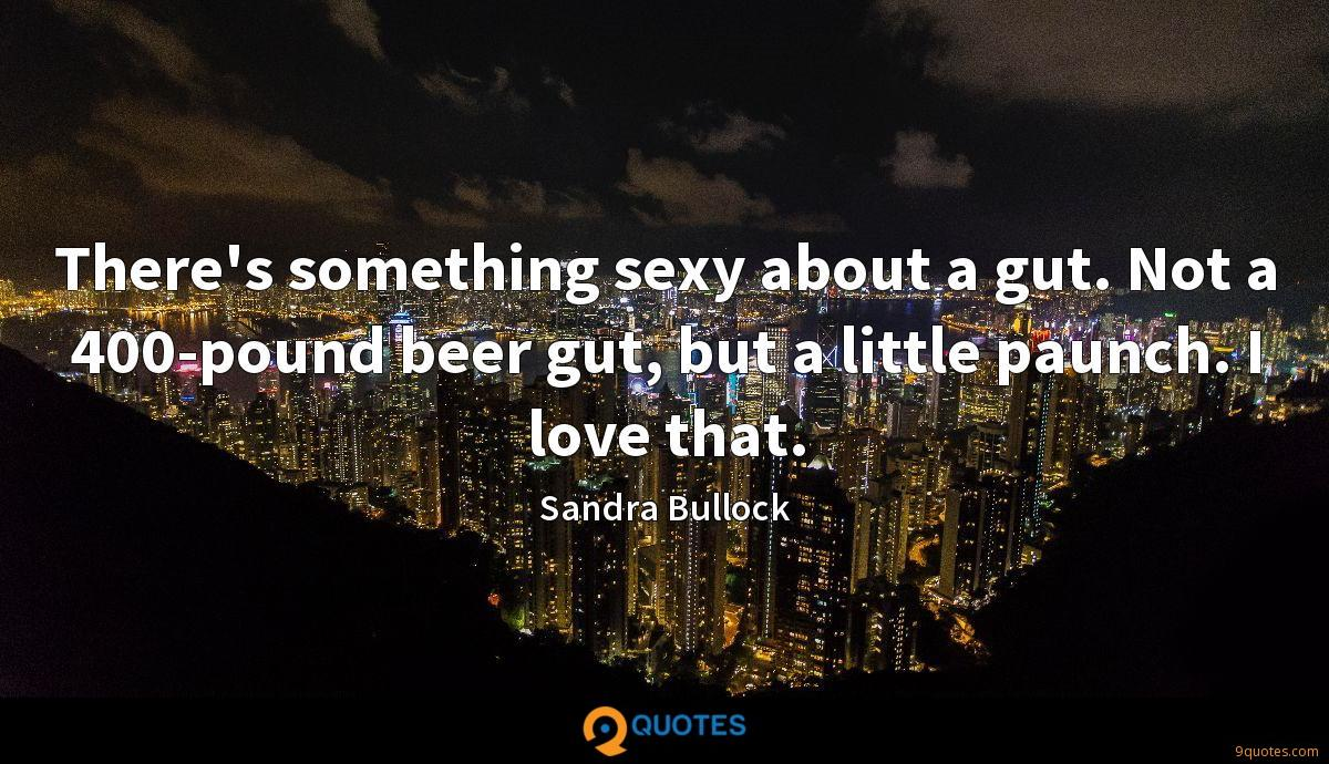 There's something sexy about a gut. Not a 400-pound beer gut, but a little paunch. I love that.
