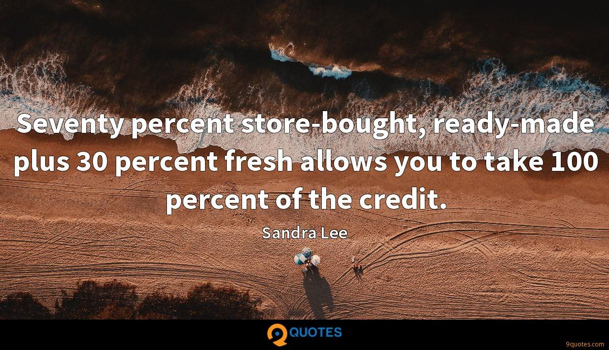 Seventy percent store-bought, ready-made plus 30 percent fresh allows you to take 100 percent of the credit.