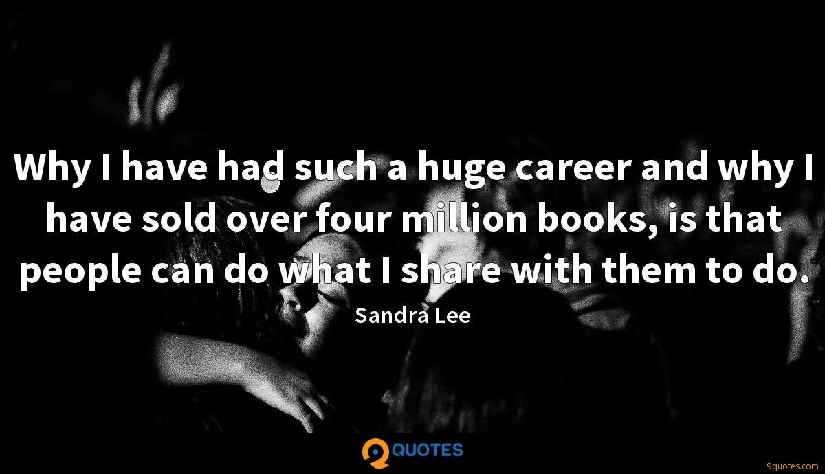 Why I have had such a huge career and why I have sold over four million books, is that people can do what I share with them to do.