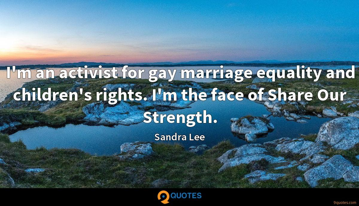 I'm an activist for gay marriage equality and children's rights. I'm the face of Share Our Strength.