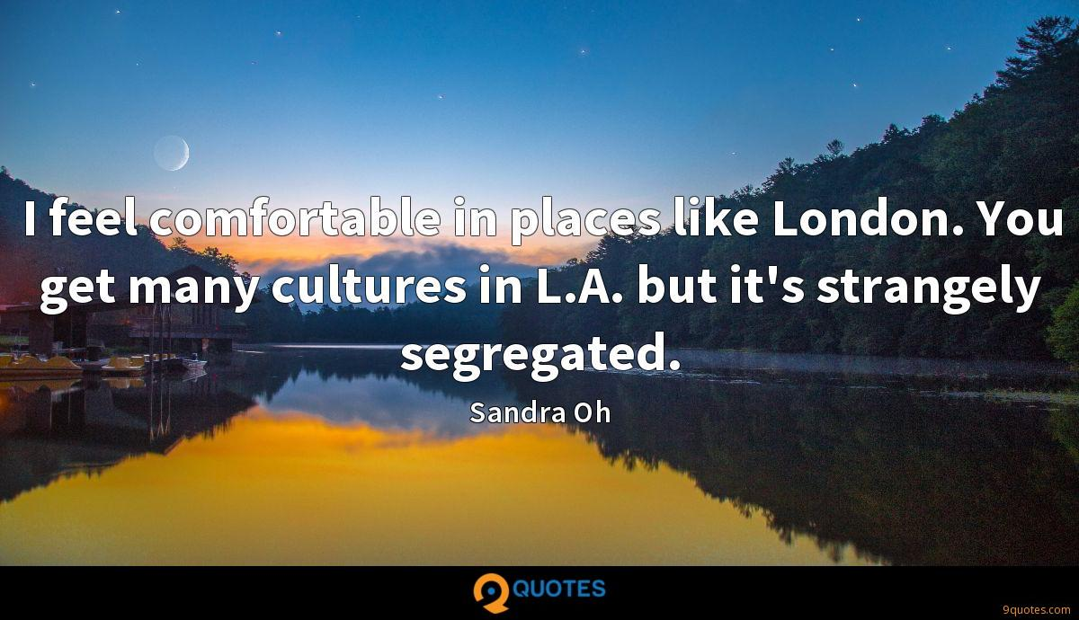 I feel comfortable in places like London. You get many cultures in L.A. but it's strangely segregated.