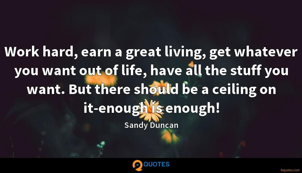Work hard, earn a great living, get whatever you want out of life, have all the stuff you want. But there should be a ceiling on it-enough is enough!