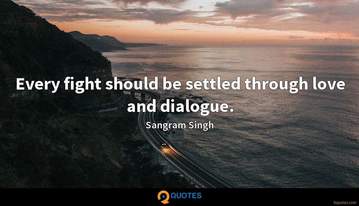 Every fight should be settled through love and dialogue.