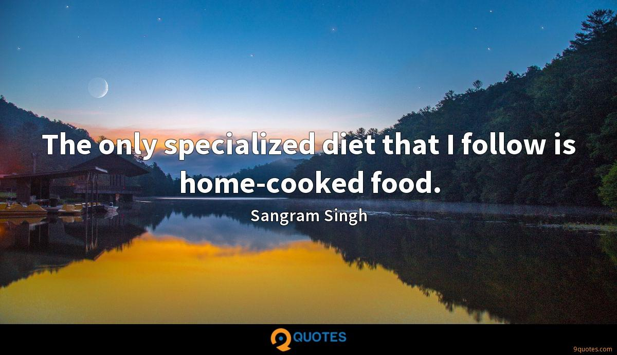 The only specialized diet that I follow is home-cooked food.