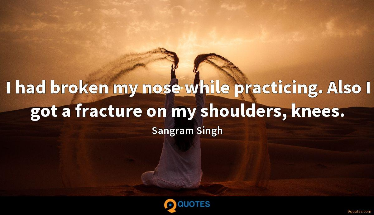 I had broken my nose while practicing. Also I got a fracture on my shoulders, knees.