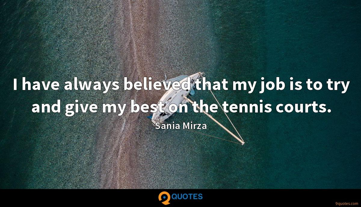 I have always believed that my job is to try and give my best on the tennis courts.
