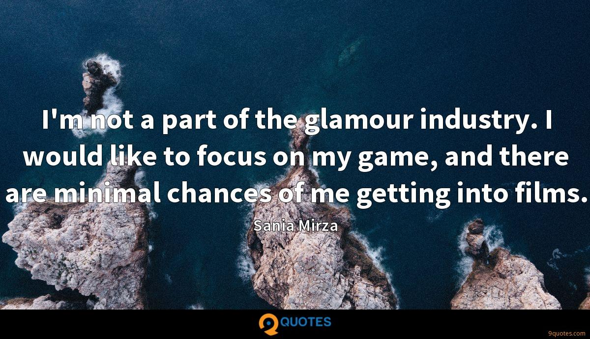 I'm not a part of the glamour industry. I would like to focus on my game, and there are minimal chances of me getting into films.