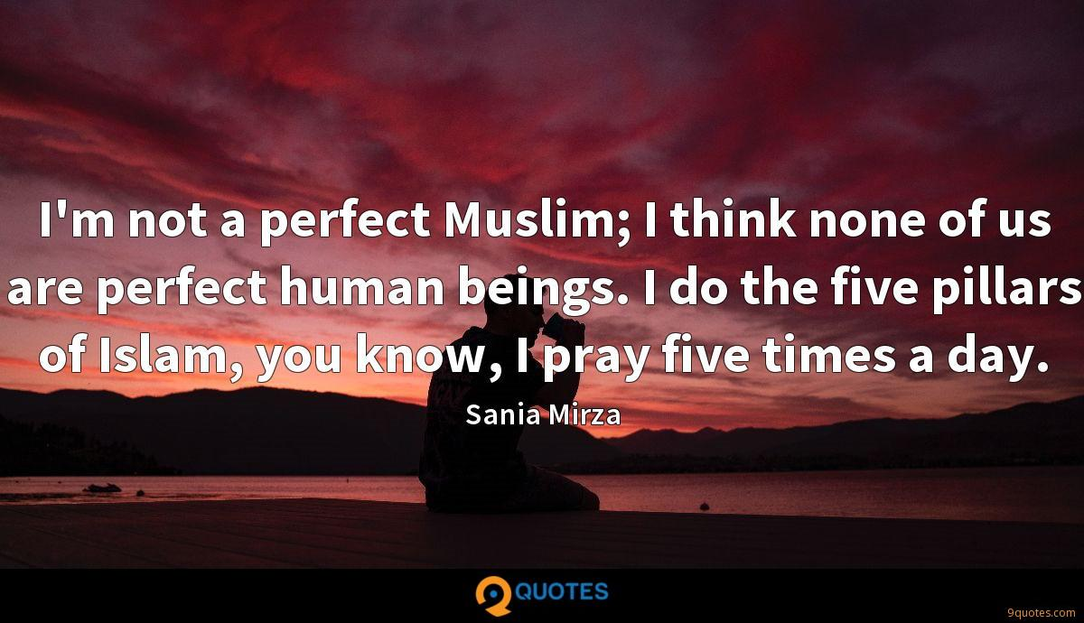 I'm not a perfect Muslim; I think none of us are perfect human beings. I do the five pillars of Islam, you know, I pray five times a day.