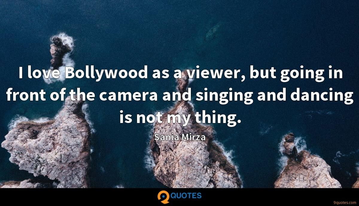 I love Bollywood as a viewer, but going in front of the camera and singing and dancing is not my thing.
