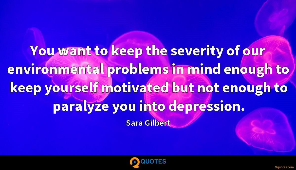 You want to keep the severity of our environmental problems in mind enough to keep yourself motivated but not enough to paralyze you into depression.
