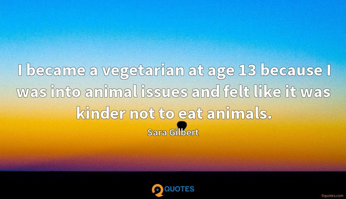 I became a vegetarian at age 13 because I was into animal issues and felt like it was kinder not to eat animals.