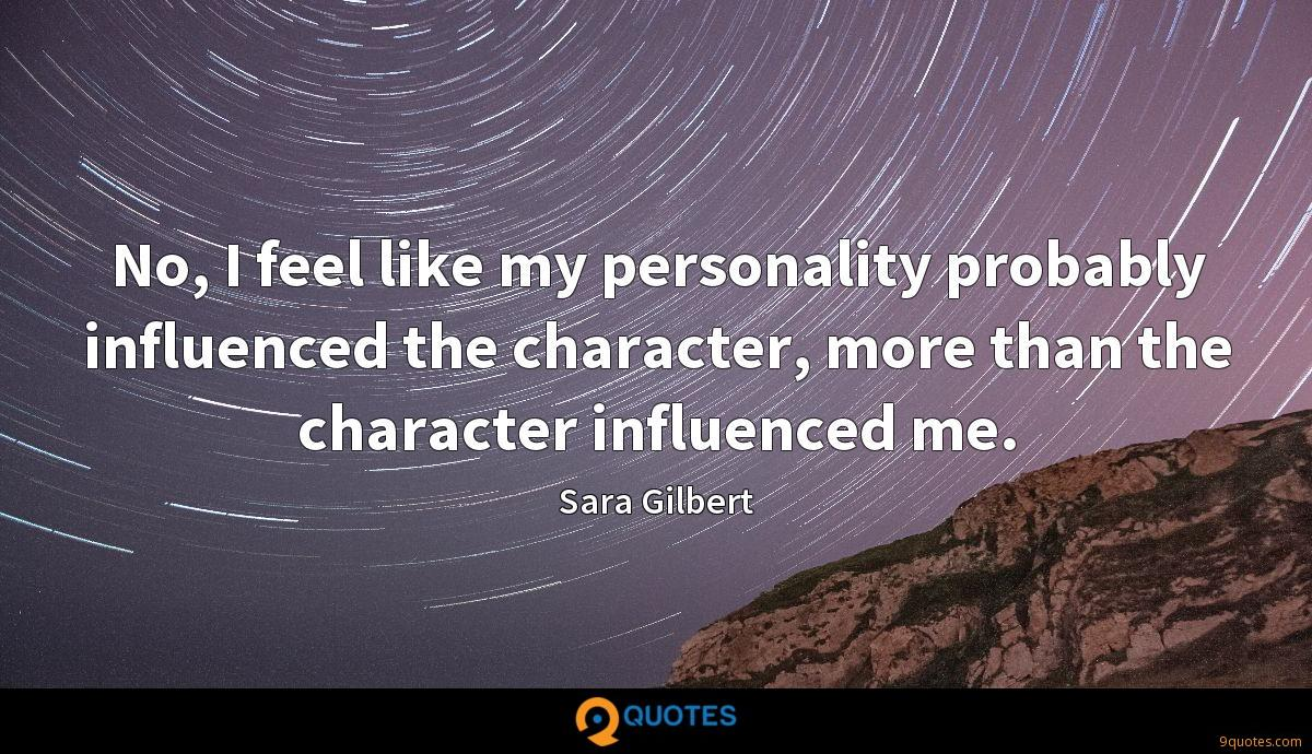No, I feel like my personality probably influenced the character, more than the character influenced me.