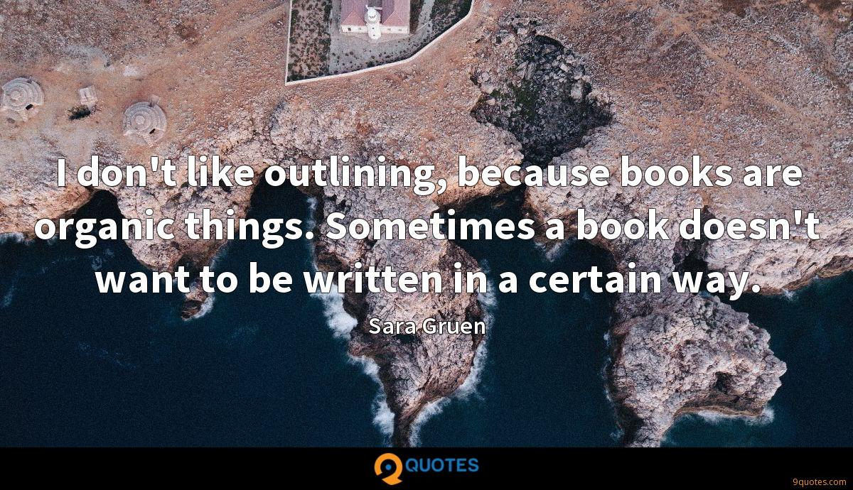 I don't like outlining, because books are organic things. Sometimes a book doesn't want to be written in a certain way.
