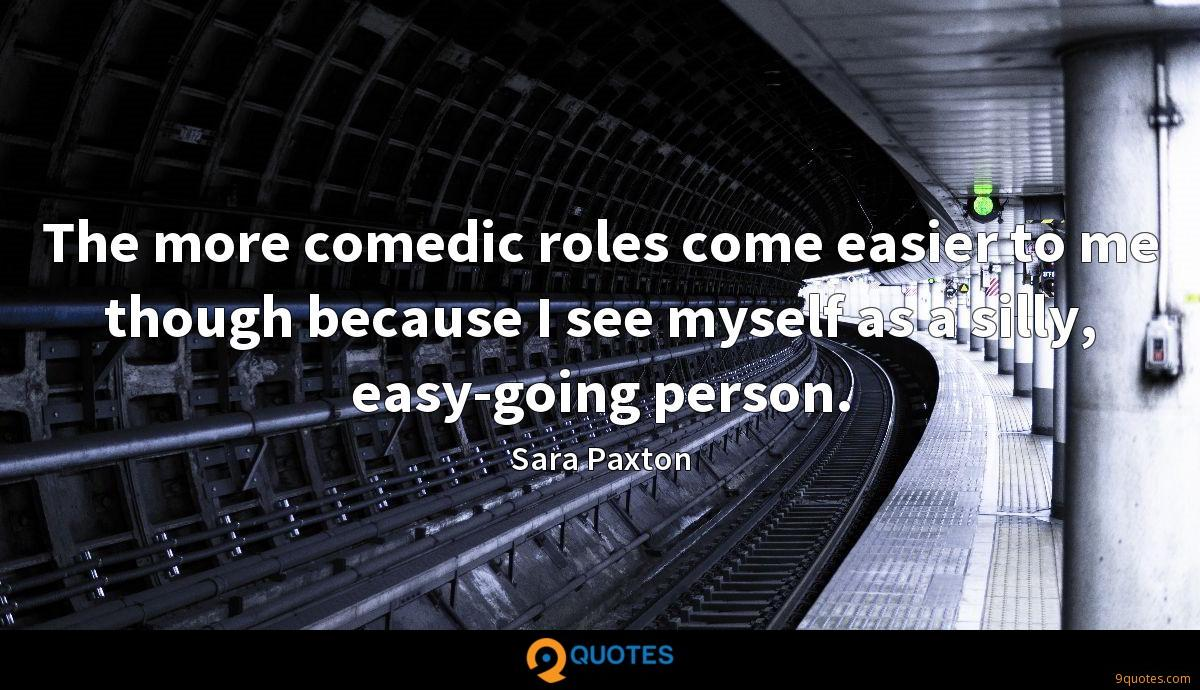 The more comedic roles come easier to me though because I see myself as a silly, easy-going person.