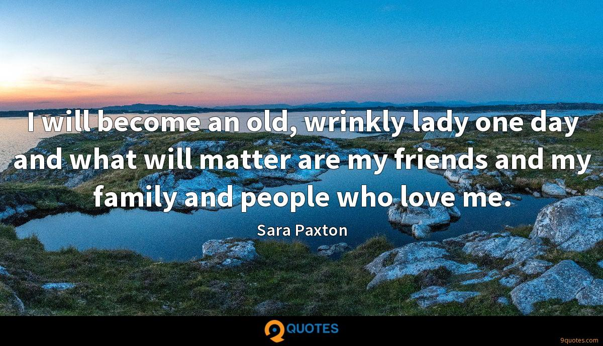 I will become an old, wrinkly lady one day and what will matter are my friends and my family and people who love me.