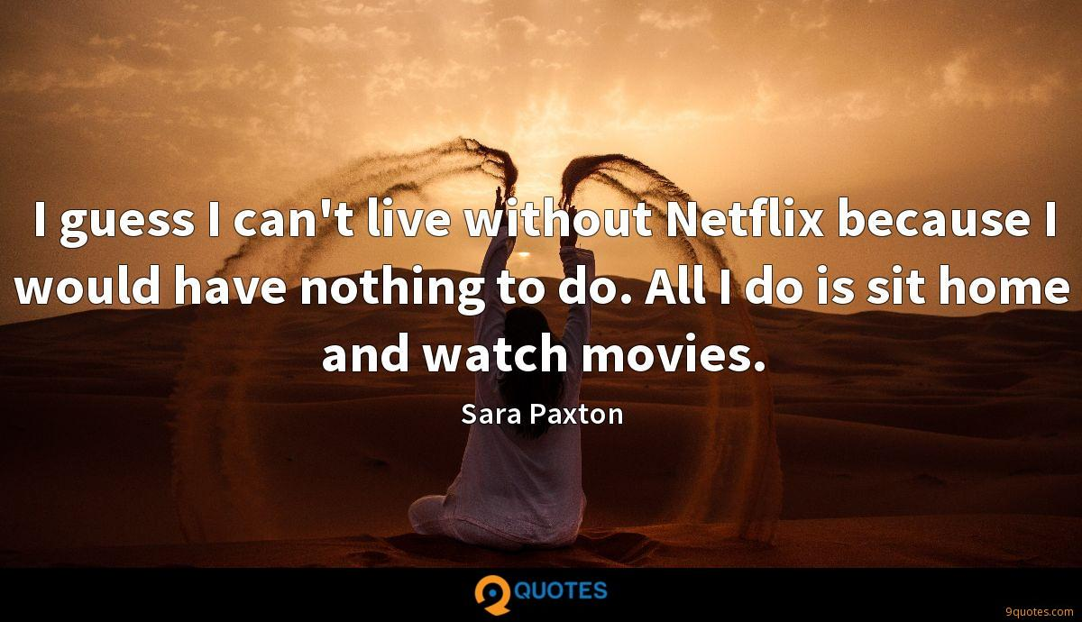 I guess I can't live without Netflix because I would have nothing to do. All I do is sit home and watch movies.