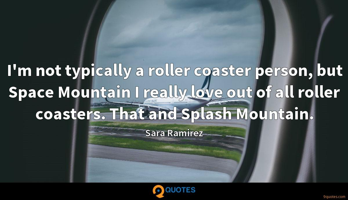 I'm not typically a roller coaster person, but Space Mountain I really love out of all roller coasters. That and Splash Mountain.
