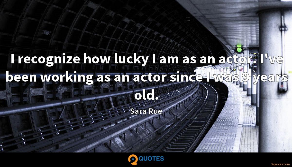 I recognize how lucky I am as an actor. I've been working as an actor since I was 9 years old.