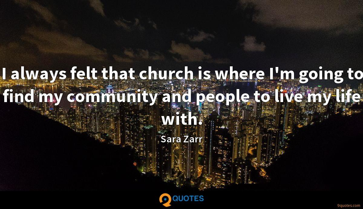 I always felt that church is where I'm going to find my community and people to live my life with.