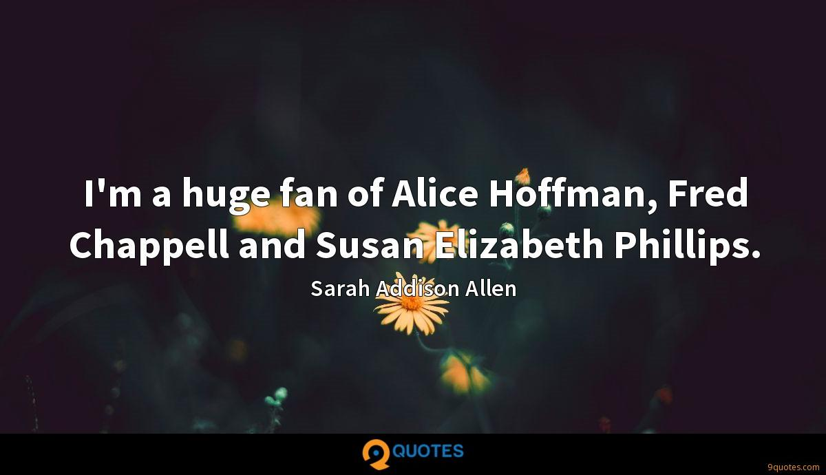 I'm a huge fan of Alice Hoffman, Fred Chappell and Susan Elizabeth Phillips.