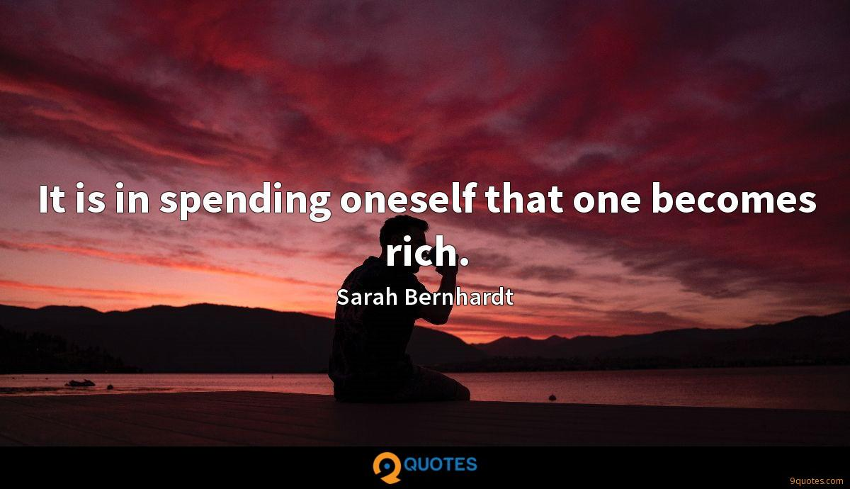 It is in spending oneself that one becomes rich.