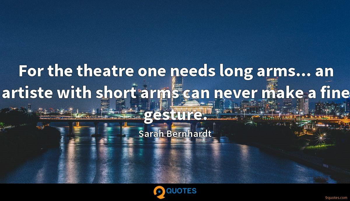 For the theatre one needs long arms... an artiste with short arms can never make a fine gesture.
