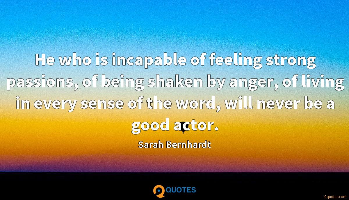 He who is incapable of feeling strong passions, of being shaken by anger, of living in every sense of the word, will never be a good actor.