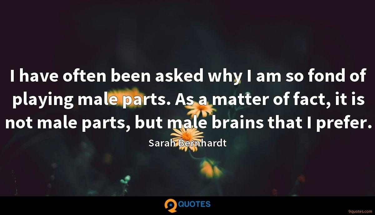 I have often been asked why I am so fond of playing male parts. As a matter of fact, it is not male parts, but male brains that I prefer.