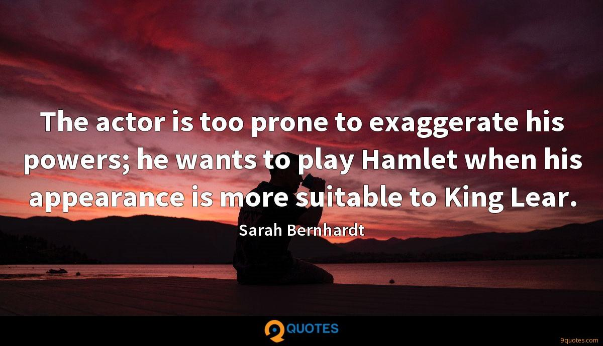 The actor is too prone to exaggerate his powers; he wants to play Hamlet when his appearance is more suitable to King Lear.