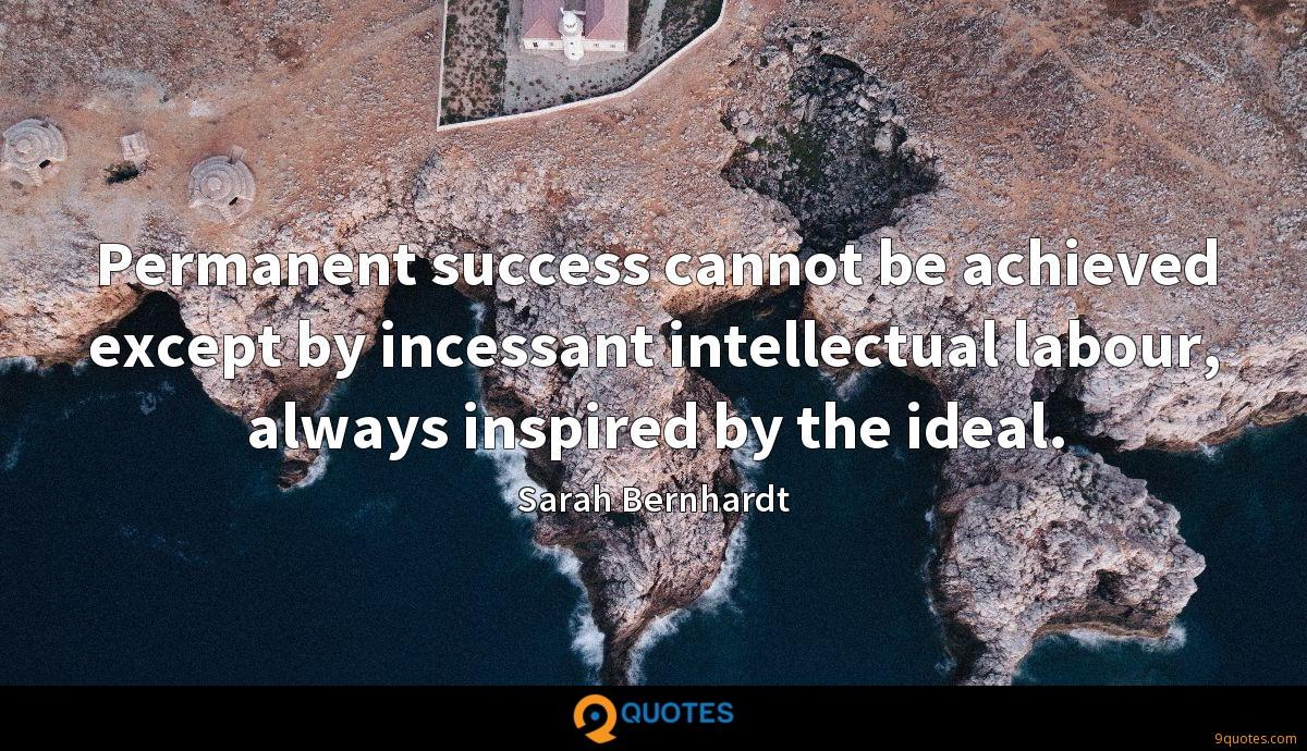 Permanent success cannot be achieved except by incessant intellectual labour, always inspired by the ideal.