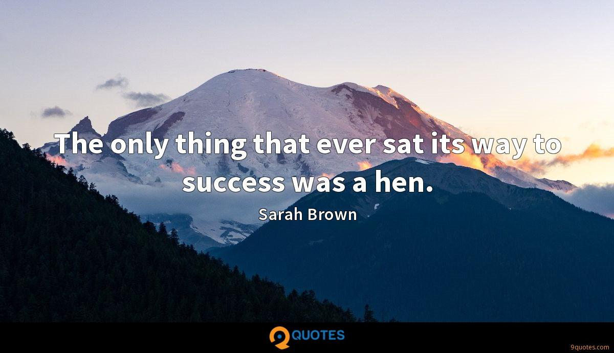 The only thing that ever sat its way to success was a hen.
