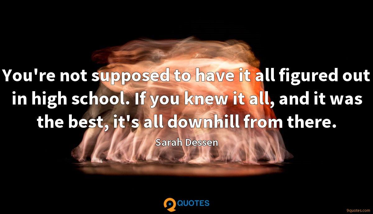 You're not supposed to have it all figured out in high school. If you knew it all, and it was the best, it's all downhill from there.