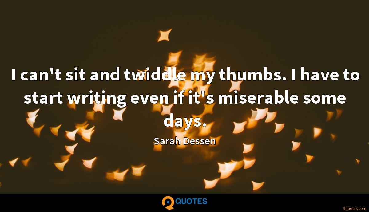 I can't sit and twiddle my thumbs. I have to start writing even if it's miserable some days.
