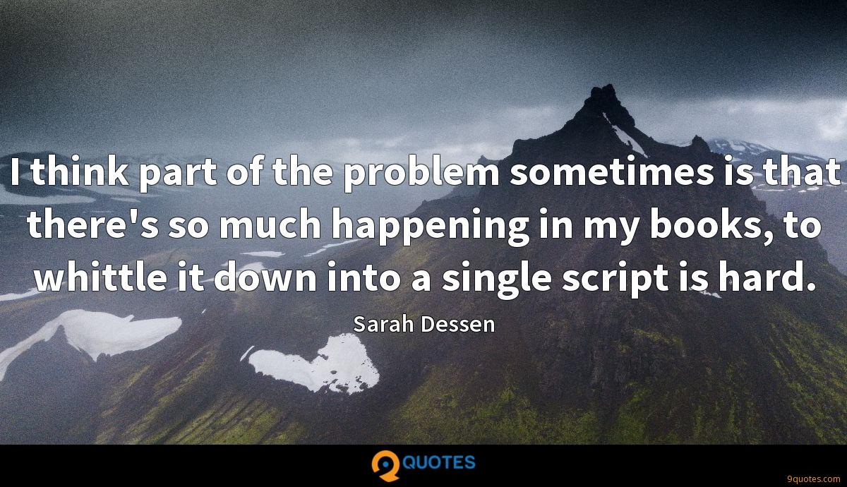I think part of the problem sometimes is that there's so much happening in my books, to whittle it down into a single script is hard.