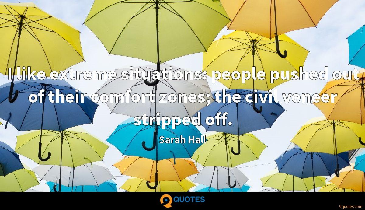 I like extreme situations: people pushed out of their comfort zones; the civil veneer stripped off.