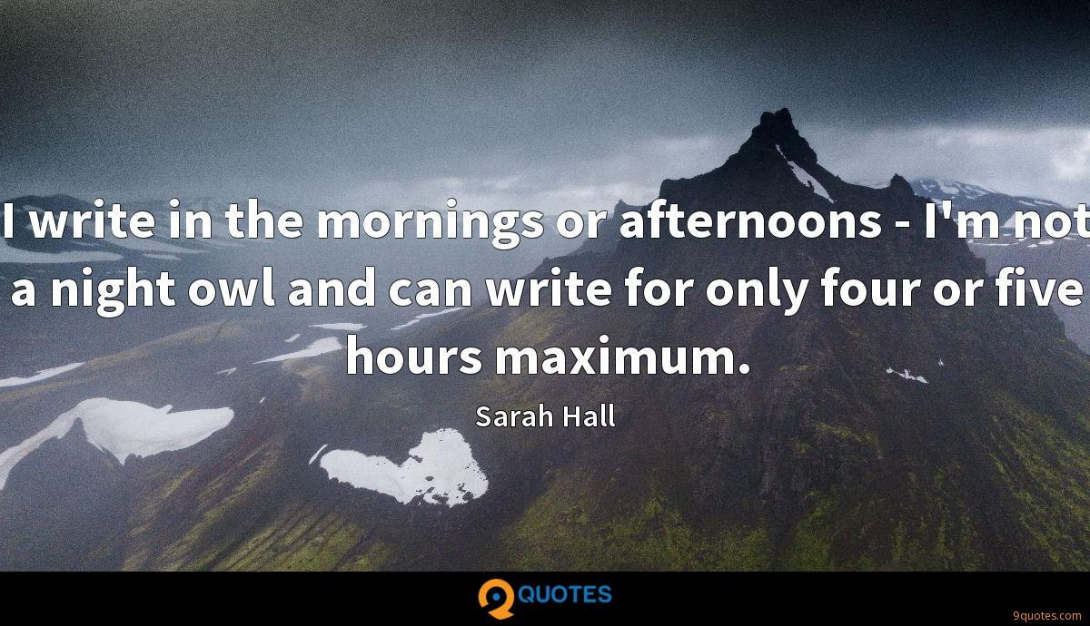 I write in the mornings or afternoons - I'm not a night owl and can write for only four or five hours maximum.