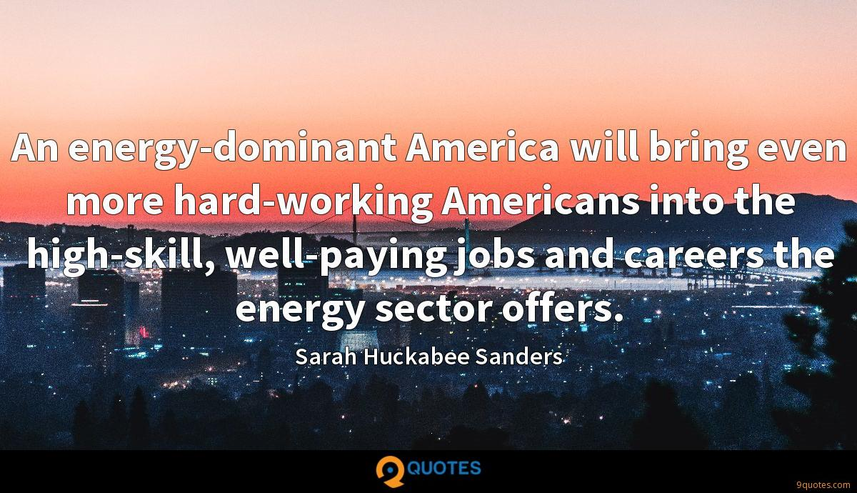 An energy-dominant America will bring even more hard-working Americans into the high-skill, well-paying jobs and careers the energy sector offers.