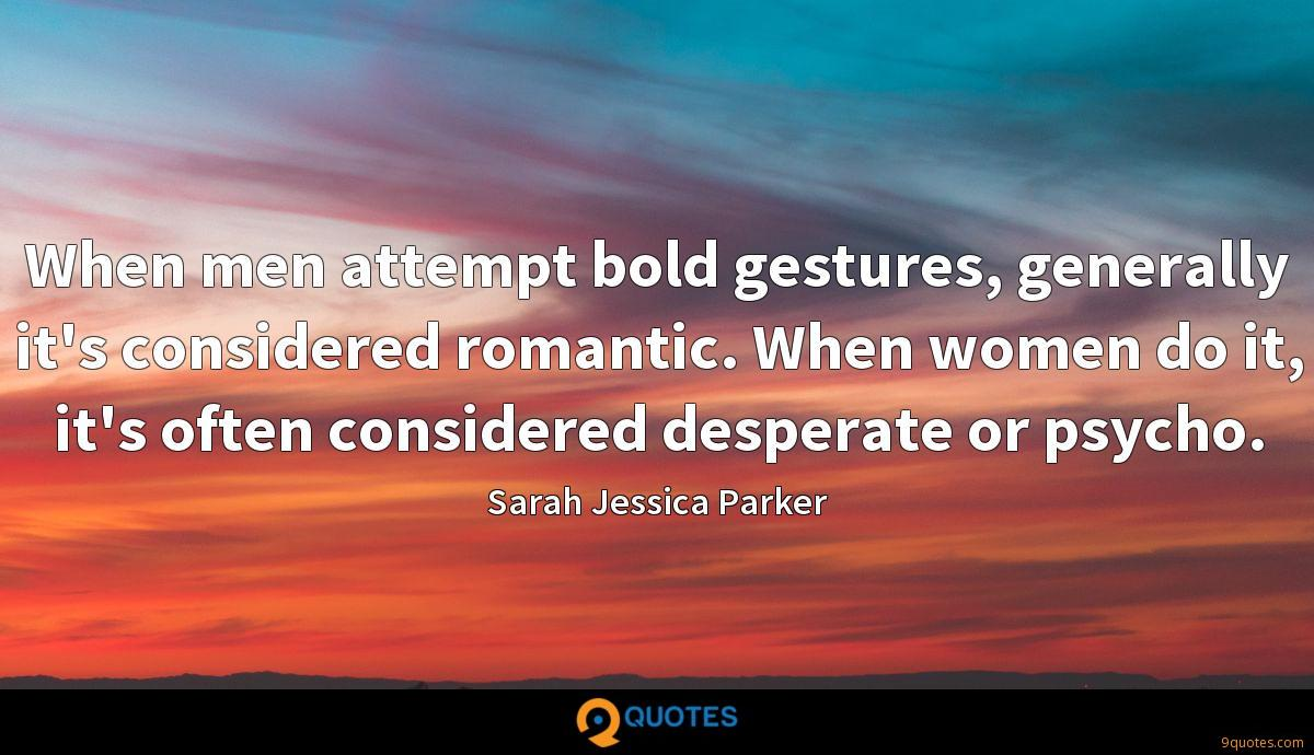 When men attempt bold gestures, generally it's considered romantic. When women do it, it's often considered desperate or psycho.