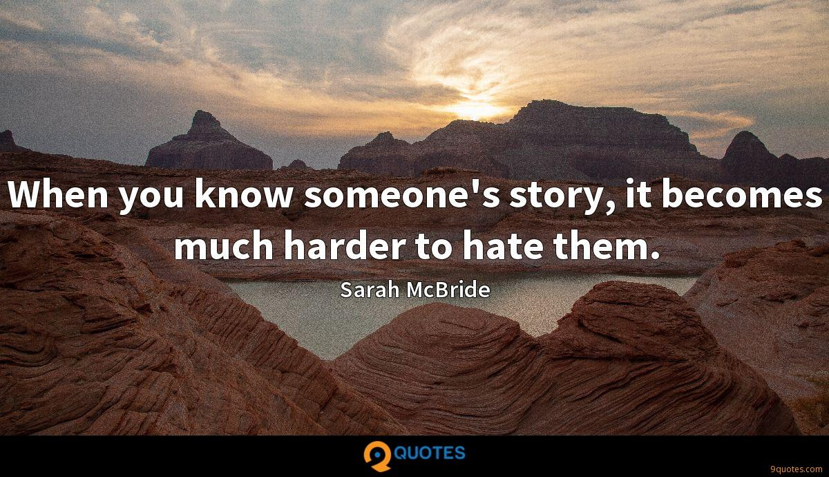 When you know someone's story, it becomes much harder to hate them.