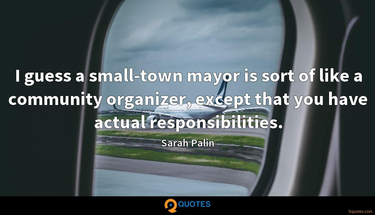 I guess a small-town mayor is sort of like a community organizer, except that you have actual responsibilities.