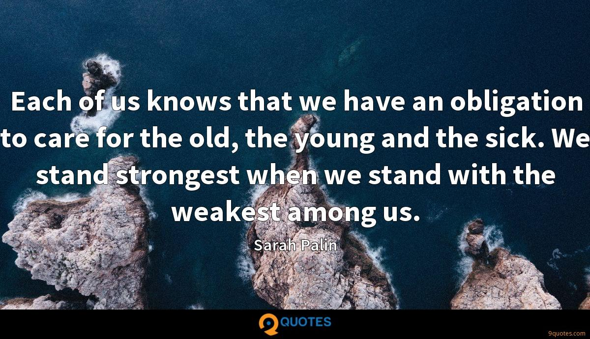 Each of us knows that we have an obligation to care for the old, the young and the sick. We stand strongest when we stand with the weakest among us.