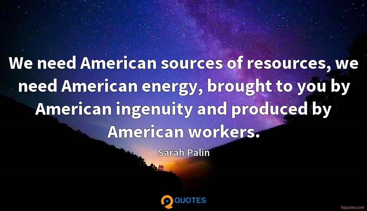 We need American sources of resources, we need American energy, brought to you by American ingenuity and produced by American workers.