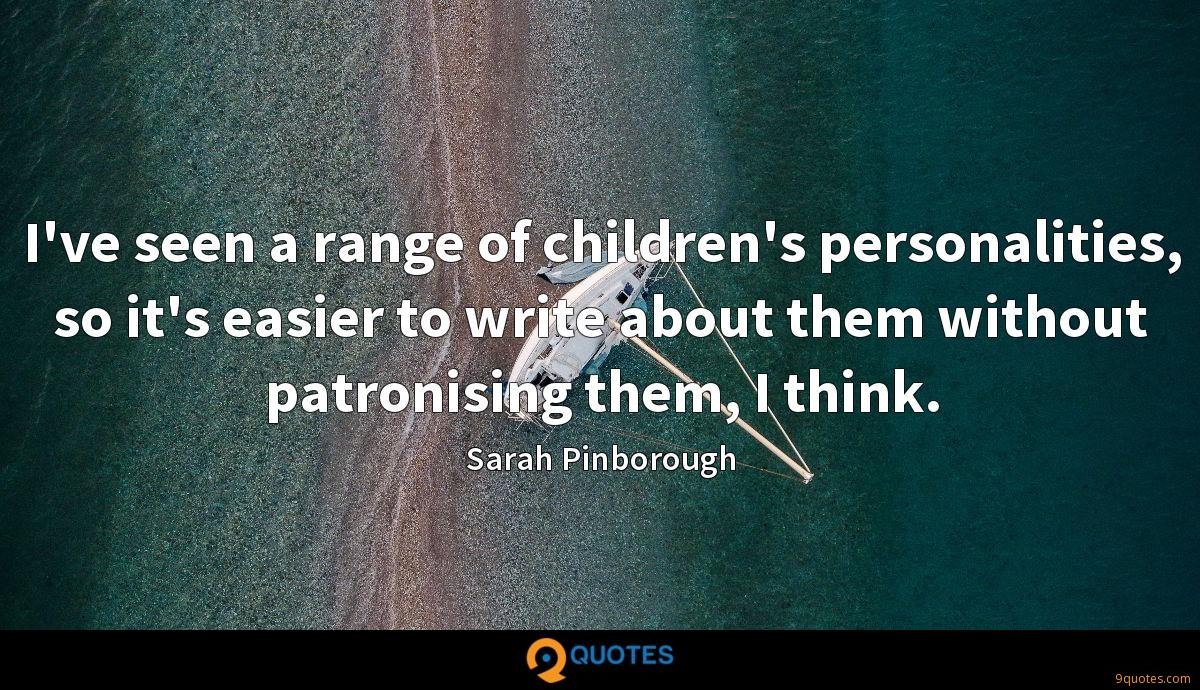I've seen a range of children's personalities, so it's easier to write about them without patronising them, I think.