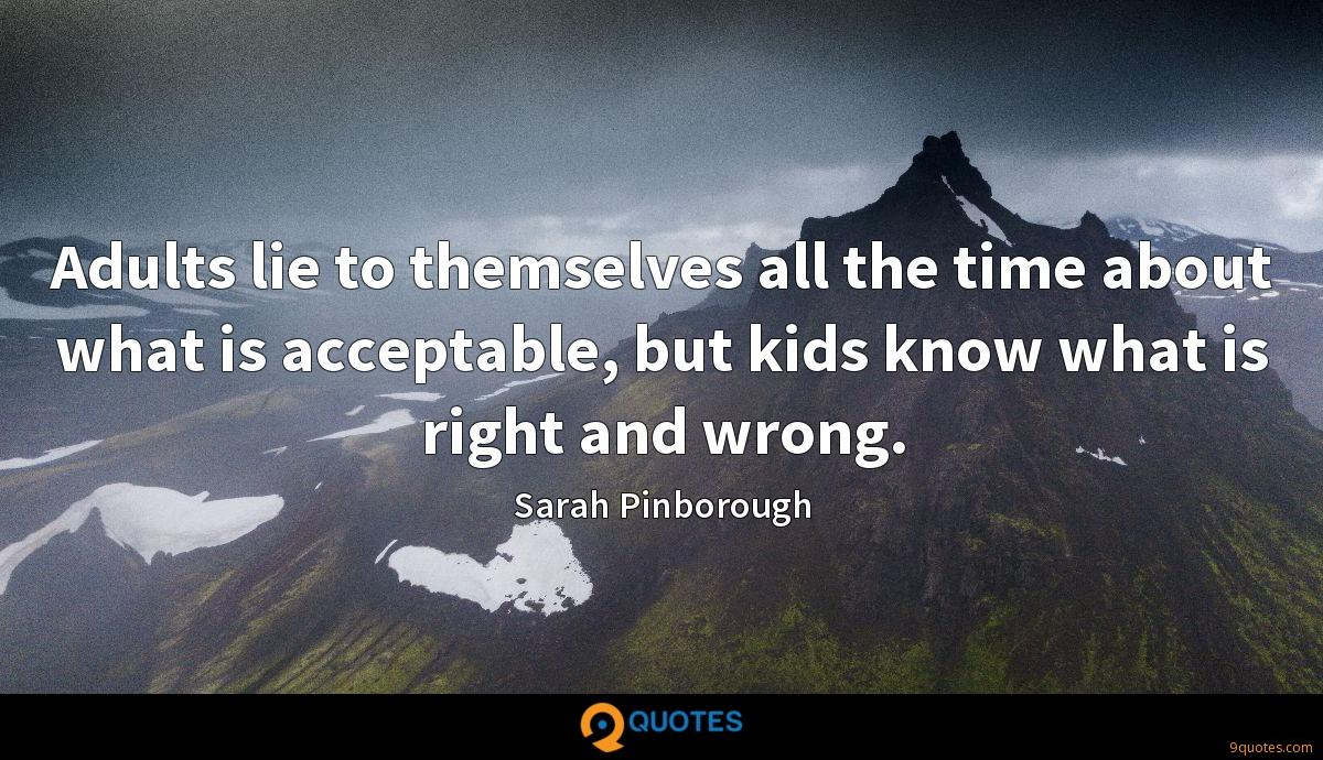 Adults lie to themselves all the time about what is acceptable, but kids know what is right and wrong.