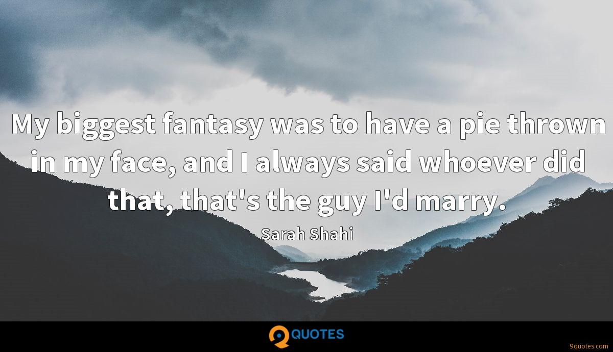 My biggest fantasy was to have a pie thrown in my face, and I always said whoever did that, that's the guy I'd marry.