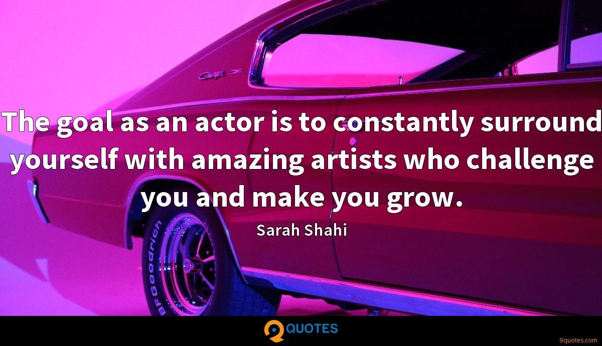 The goal as an actor is to constantly surround yourself with amazing artists who challenge you and make you grow.