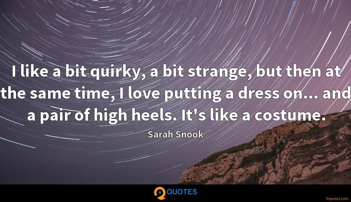 I like a bit quirky, a bit strange, but then at the same time, I love putting a dress on... and a pair of high heels. It's like a costume.